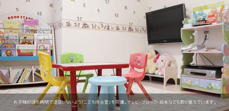 お子様が待ち時間で退屈しないよう「こども待合室」を完備。テレビ・ブロック・絵本なども取り揃えています。
